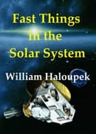 Fast Things in the Solar System ebook by William Haloupek