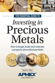 The Essential Guide to Investing in Precious Metals: How to begin, build and maintain a properly diversified portfolio - How to begin, build and maintain a properly diversified portfolio ebook by David L Ganz