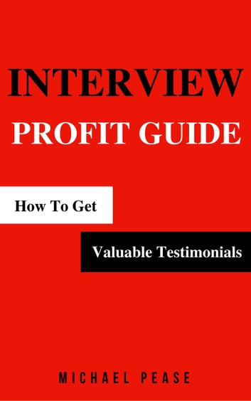 Interview Profit Guide: How To Get Valuable Testimonials - Internet Marketing Guide, #9 ebook by Michael Pease