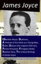The Collected Works of James Joyce: Chamber Music + Dubliners + A Portrait of the Artist as a Young Man + Exiles + Ulysses (the original 1922 ed.) + Pomes Penyeach + Finnegans Wake + Stephen Hero + The Critical Writings of James Joyce ekitaplar by James Joyce