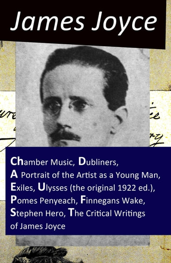 The Collected Works of James Joyce: Chamber Music + Dubliners + A Portrait of the Artist as a Young Man + Exiles + Ulysses (the original 1922 ed.) + Pomes Penyeach + Finnegans Wake + Stephen Hero + The Critical Writings of James Joyce 電子書 by James Joyce