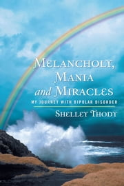 Melancholy, Mania and Miracles - My Journey with Bipolar Disorder ebook by Shelley Thody