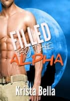 Filled By The Alpha ebook by Krista Bella