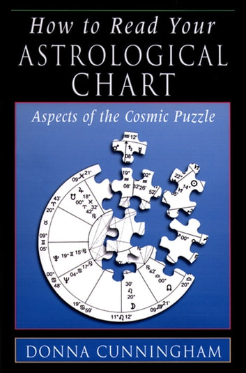 How to Read Your Astrological Chart - Aspects of the Cosmic Puzzle ebook by Cunningham, Donna