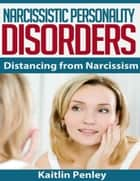 Narcissistic Personality Disorders: Distancing from Narcissism ebook by Kaitlin Penley
