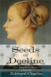 The House of Medici: Seeds of Decline - A Novel ebook by Edward Charles