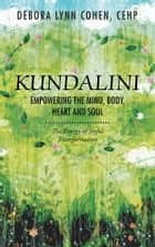 Kundalini Empowering the Mind, Body, Heart and Soul - The Energy of Joyful Transformation ebook by Debora Lynn Cohen CEHP