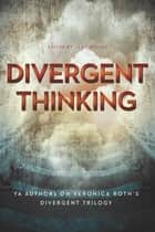 Divergent Thinking - YA Authors on Veronica Roth's Divergent Trilogy ebook by Leah Wilson, Elizabeth Wein, Maria Snyder,...
