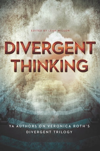 Divergent Thinking - YA Authors on Veronica Roth's Divergent Trilogy ebook by Elizabeth Wein,Maria Snyder,Dan Krokos,Debra Driza