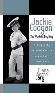 Jackie Coogan: The World's Boy King - A Biography of Hollywood's Legendary Child Star ebook by Diana Serra Cary