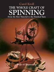 The Whole Craft of Spinning - From the Raw Material to the Finished Yarn ebook by Carol Kroll