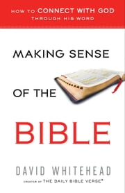 Making Sense of the Bible - How to Connect With God Through His Word ebook by David Whitehead