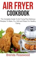 Air Fryer Cookbook - The Complete Guide To Air Frying Plus Delicious Recipes To Bake, Fry, Grill And Roast For Healthy Eating ebook by Brenda Rosewood
