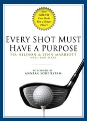 Every Shot Must Have a Purpose - How GOLF54 Can Make You a Better Player ebook by Pia Nilsson, Lynn Marriott, Ron Sirak
