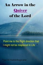 "An Arrow in the Quiver of the Lord - ""Point me to the Right direction that I might not be misplaced in Life"" ebook by Paul M Mahlobogwane"