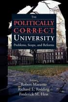 The Politically Correct University - Problems, Scope, and Reforms ebook by Robert Maranto, Fredrick Hess, Richard Redding,...