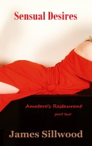 Sensual Desires: Amatore's Restaurant Part Two ebook by James Sillwood