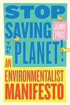 Stop Saving the Planet!: An Environmentalist Manifesto ebook by Jenny Price