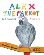 Alex the Parrot: No Ordinary Bird - A True Story ebook by Stephanie Spinner,Meilo So