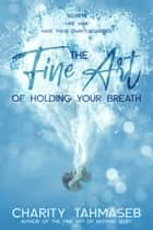 The Fine Art of Holding Your Breath ebook by Charity Tahmaseb