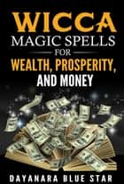 Wicca Magic Spells for Wealth, Prosperity and Money ebook by Dayanara Blue Star