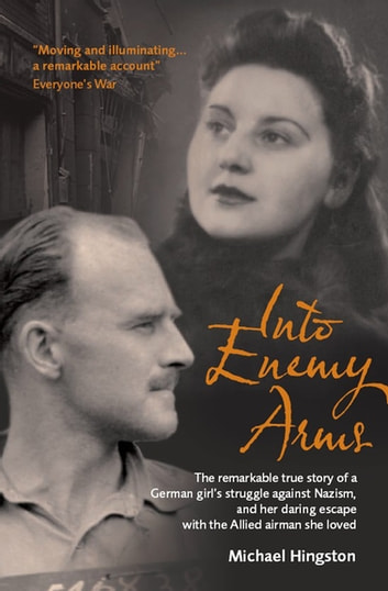 Into Enemy Arms - The Remarkable True Story of a German Girl's Struggle against Nazism, and Her Daring Escape with the Allied Airman She Loved ebook by Michael Hingston