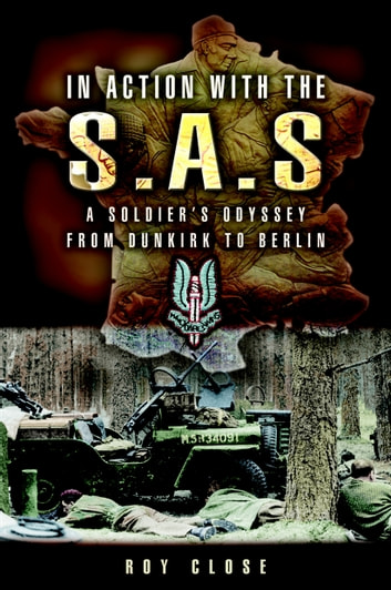 In Action With the Sas - A Soldiers Odyssey from Dunkirk to Berlin ebook by Roy  Close