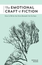 The Emotional Craft of Fiction ebook by Donald Maass