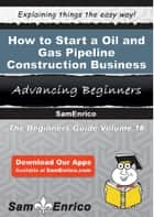 How to Start a Oil and Gas Pipeline Construction Business ebook by Mona Wilson