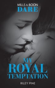 My Royal Temptation: A sexy royal romance book! Perfect for fans of Fifty Shades Freed (Mills & Boon Dare) (Arrogant Heirs, Book 1) ebook by Riley Pine