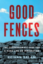 Good Fences - The Compassionate Case for a Hard Line on Immigration ebook by Reihan Salam