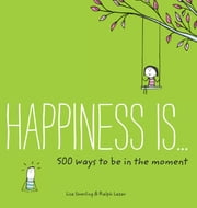 Happiness Is . . . 500 Ways to Be in the Moment ebook by Lisa Swerling,Ralph Lazar