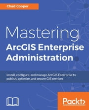 Mastering ArcGIS Enterprise Administration ebook by Chad Cooper