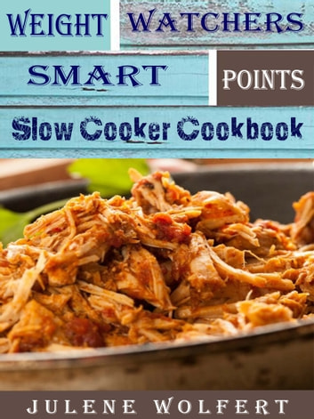 Weight Watchers Smart Points Slow Cooker Cookbook - Makes Weight Loss So Easy to Follow ebook by Julene Wolfert