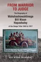 From Warrior to Judge The Biography of Wahshashowahtinega Bill Nixon Hapashutsy of the Osage Tribe 1843 to 1917 ebook by Guy Nixon (Redcorn)