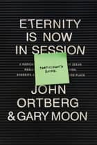 Eternity Is Now in Session Participant's Guide - A Radical Rediscovery of What Jesus Really Taught about Salvation, Eternity, and Getting to the Good Place ebook by John Ortberg, Gary Moon