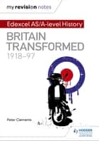 My Revision Notes: Edexcel AS/A-level History: Britain transformed, 1918-97 ebook by Peter Clements