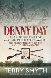 Denny Day - The Life and Times of Australia's Greatest Lawman – the Forgotten Hero of the Myall Creek Massacre ebook by Terry Smyth
