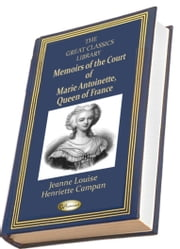 Memoirs of the Court of Marie Antoinette, Queen of France (THE GREAT CLASSICS LIBRARY) ebook by Jeanne Louis Henriette Campan