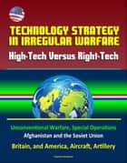 Technology Strategy in Irregular Warfare: High-Tech Versus Right-Tech - Unconventional Warfare, Special Operations, Afghanistan and the Soviet Union, Britain, and America, Aircraft, Artillery ebook by Progressive Management