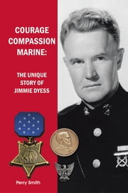 Courage, Compassion, Marine - The Unique Story of Jimmie Dyess ebook by Perry Smith