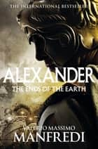 The Ends of the Earth: Alexander Volume 3 ebook by Valerio Massimo Manfredi