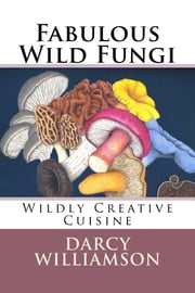 Fabulous Wild Fungi ~ Wildly Creative Cuisine ebook by Darcy Williamson