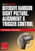 Gun Digest's Defensive Handgun Sight Picture, Alignment & Trigger Control eShort: Learn the basics of sight alignment and trigger control for more effective combat handgunning. ebook by David Fessenden