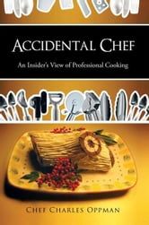 Accidental Chef - An Insider's View of Professional Cooking ebook by Chef Charles Oppman