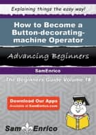 How to Become a Button-decorating-machine Operator - How to Become a Button-decorating-machine Operator ebook by Camila Whelan