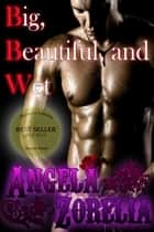 Big, Beautiful, And Wet ebook by Angela Zorelia