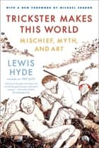 Trickster Makes This World ebook by Lewis Hyde,Michael Chabon