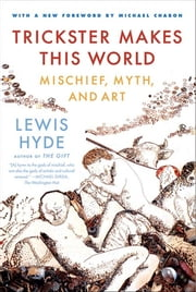 Trickster Makes This World - Mischief, Myth and Art ebook by Lewis Hyde, Michael Chabon