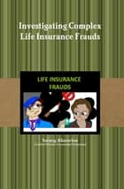 Investigating Complex Life Insurance Frauds - Extensively Researched Publication ebook by Sarang Khatavkar